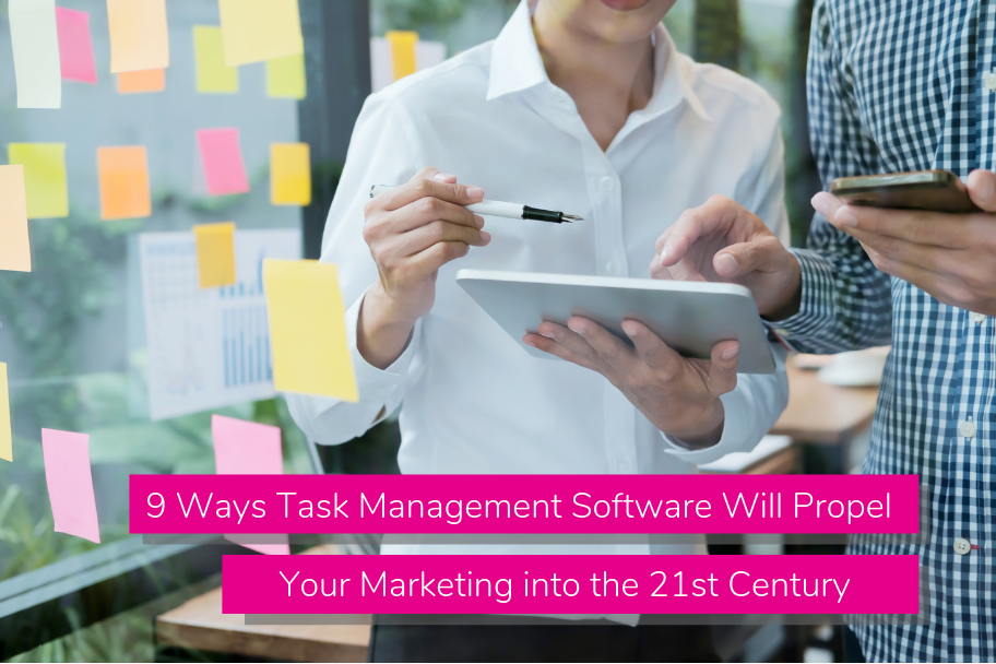 9 Ways Task Management Software Will Propel Your Marketing into the 21st Century