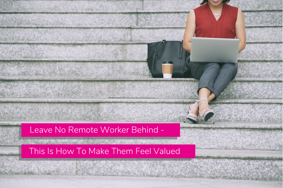 Leave No Remote Worker Behind - This Is How To Make Them Feel Valued