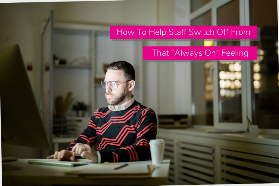"""How To Help Staff Switch Off From That """"Always On"""" Feeling 