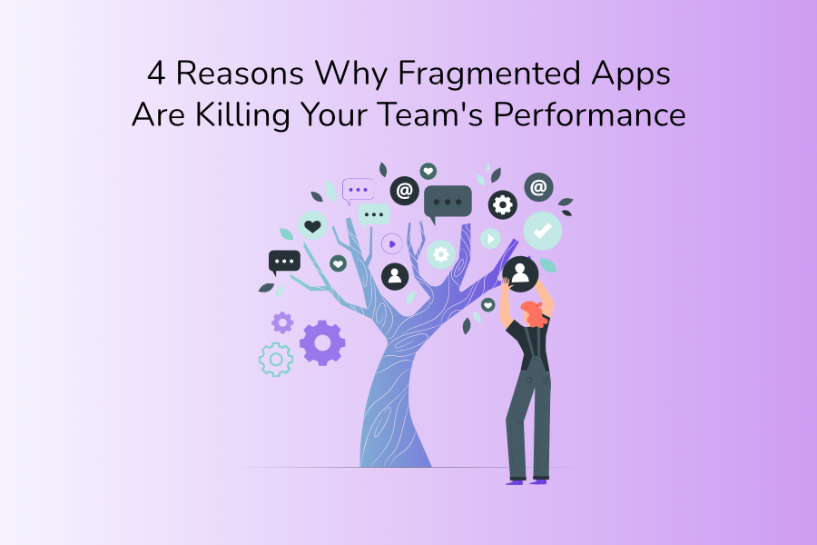 4 Reasons Why Fragmented Apps Are Killing Your Team's Performance