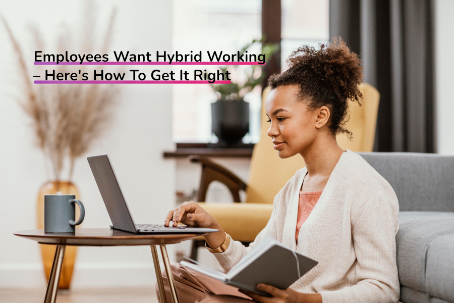 Employees Want Hybrid Working – Here's How To Get It Right